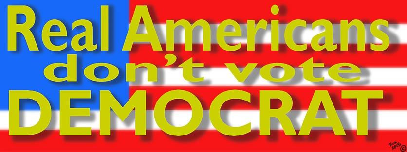 REAL AMERICANS DON'T VOTE DEMOCRAT